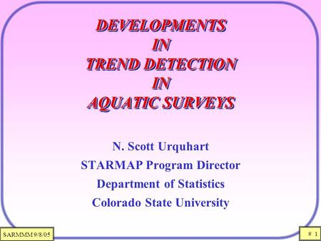 SARMMM 9/8/05 # 1 DEVELOPMENTS IN TREND DETECTION IN AQUATIC SURVEYS N. Scott Urquhart STARMAP Program Director Department of Statistics Colorado State.
