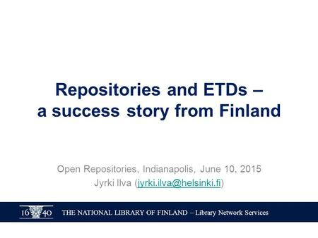 THE NATIONAL LIBRARY OF FINLAND – Library Network Services Repositories and ETDs – a success story from Finland Open Repositories, Indianapolis, June 10,