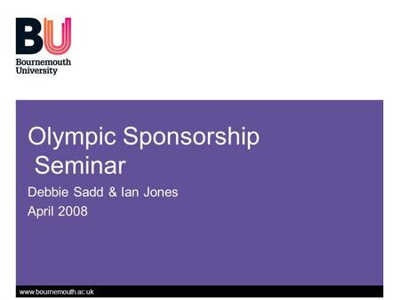 Www.bournemouth.ac.uk Olympic Sponsorship Seminar Debbie Sadd & Ian Jones April 2008.