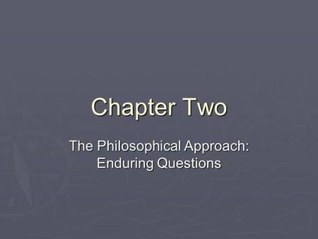 Chapter Two The Philosophical Approach: Enduring Questions.