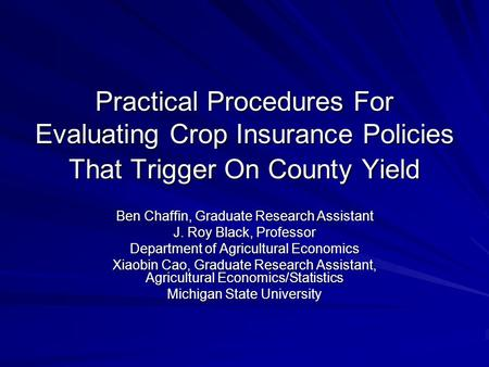 Practical Procedures For Evaluating Crop Insurance Policies That Trigger On County Yield Ben Chaffin, Graduate Research Assistant J. Roy Black, Professor.