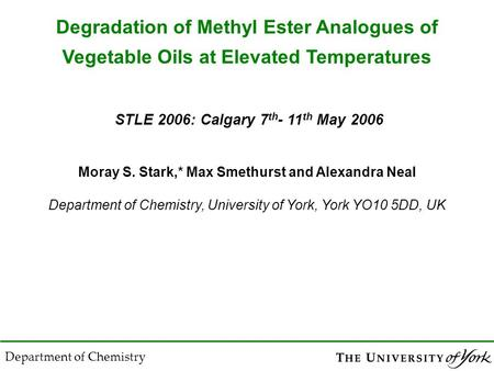 Moray S. Stark,* Max Smethurst and Alexandra Neal Department of Chemistry, University of York, York YO10 5DD, UK STLE 2006: Calgary 7 th - 11 th May 2006.