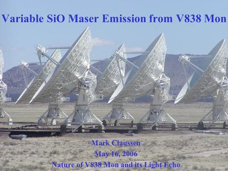 Variable SiO Maser Emission from V838 Mon Mark Claussen May 16, 2006 Nature of V838 Mon and its Light Echo.
