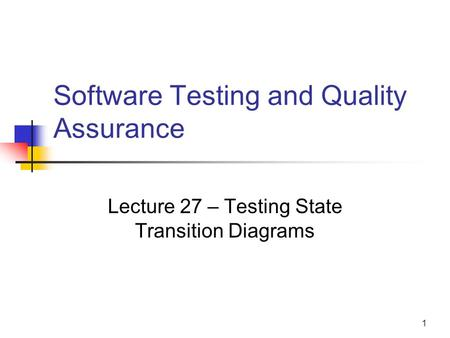 1 Software Testing and Quality Assurance Lecture 27 – Testing State Transition Diagrams.