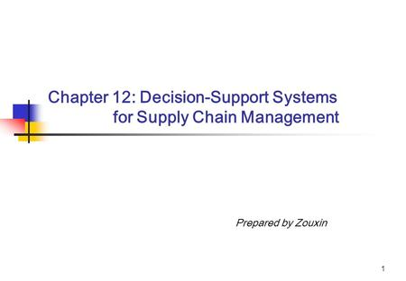 1 Chapter 12: Decision-Support Systems for Supply Chain Management Prepared by Zouxin.