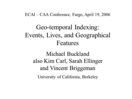 ECAI – CAA Conference, Fargo, April 19, 2006 Geo-temporal Indexing: Events, Lives, and Geographical Features Michael Buckland also Kim Carl, Sarah Ellinger.