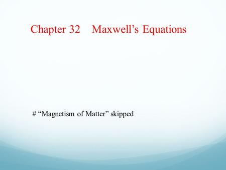 "Chapter 32 Maxwell's Equations # ""Magnetism of Matter"" skipped."