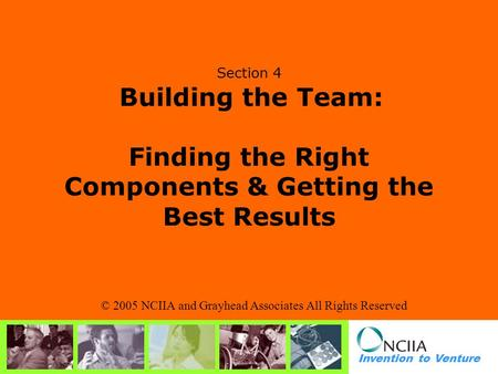 Invention to Venture Section 4 Building the Team: Finding the Right Components & Getting the Best Results © 2005 NCIIA and Grayhead Associates All Rights.