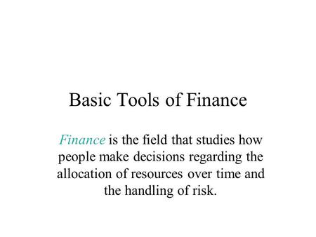 Basic Tools of Finance Finance is the field that studies how people make decisions regarding the allocation of resources over time and the handling of.