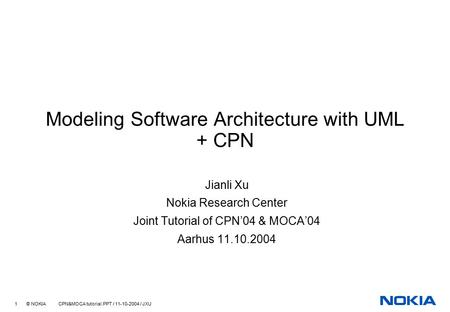 1 © NOKIA CPN&MOCA tutorial.PPT / 11-10-2004 / JXU Modeling Software Architecture with UML + CPN Jianli Xu Nokia Research Center Joint Tutorial of CPN'04.
