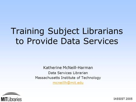 IASSIST 2005 Training Subject Librarians to Provide Data Services Katherine McNeill-Harman Data Services Librarian Massachusetts Institute of Technology.