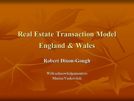 Real Estate Transaction Model England & Wales Robert Dixon-Gough With acknowledgements to Marina Vaskovitch.