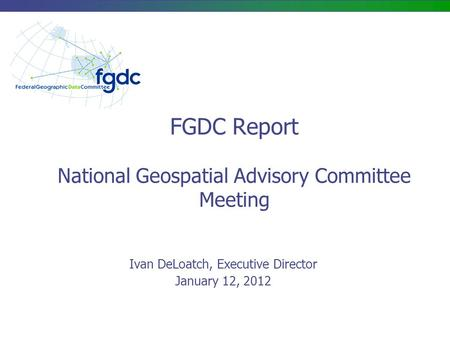 FGDC Report National Geospatial Advisory Committee Meeting Ivan DeLoatch, Executive Director January 12, 2012.