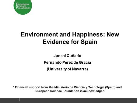 Environment and Happiness: New Evidence for Spain Juncal Cuñado Fernando Pérez de Gracia (University of Navarra) * Financial support from the Ministerio.