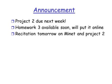 Announcement r Project 2 due next week! r Homework 3 available soon, will put it online r Recitation tomorrow on Minet and project 2.