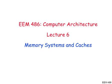 EEM 486 EEM 486: Computer Architecture Lecture 6 Memory Systems and Caches.