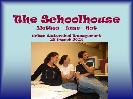 The Schoolhouse Alethea – Anne – Nat Urban Watershed Management 26 March 2003.