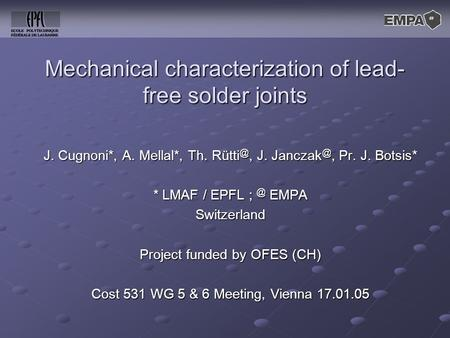 Mechanical characterization of lead- free solder joints J. Cugnoni*, A. Mellal*, Th. J. Pr. J. Botsis* * LMAF / EPFL EMPA Switzerland.