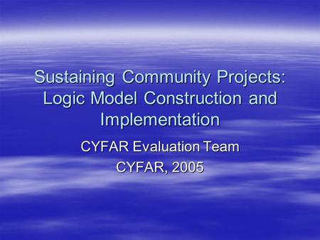 Sustaining Community Projects: Logic Model Construction and Implementation CYFAR Evaluation Team CYFAR, 2005.