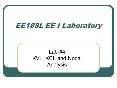 EE188L EE I Laboratory Lab #4 KVL, KCL and Nodal Analysis.