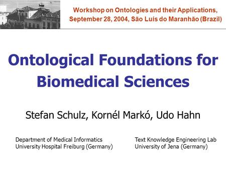 Ontological Foundations for Biomedical Sciences Stefan Schulz, Kornél Markó, Udo Hahn Workshop on Ontologies and their Applications, September 28, 2004,