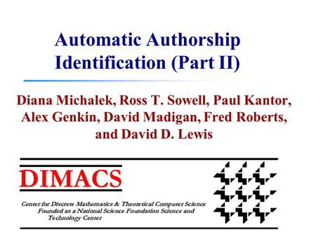 Automatic Authorship Identification (Part II) Diana Michalek, Ross T. Sowell, Paul Kantor, Alex Genkin, David Madigan, Fred Roberts, and David D. Lewis.
