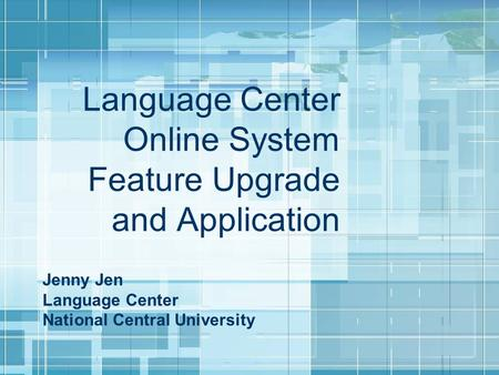 Language Center Online System Feature Upgrade and Application Jenny Jen Language Center National Central University.