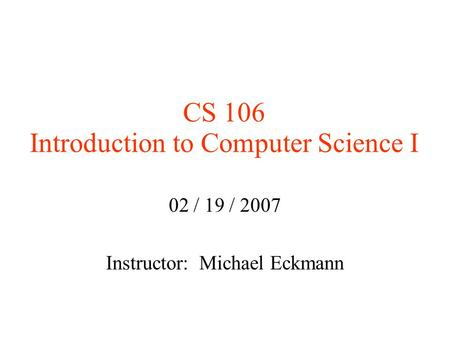 CS 106 Introduction to Computer Science I 02 / 19 / 2007 Instructor: Michael Eckmann.