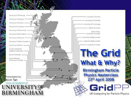 Birmingham Particle Physics Masterclass 23 th April 2008 Birmingham Particle Physics Masterclass 23 th April 2008 The Grid What & Why? Presentation by: