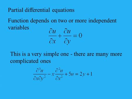 Partial differential equations Function depends on two or more independent variables This is a very simple one - there are many more complicated ones.