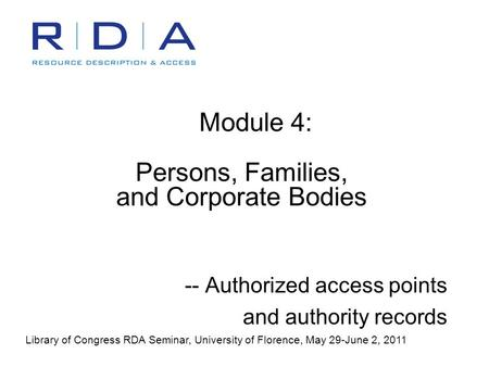 Module 4: Persons, Families, and Corporate Bodies -- Authorized access points and authority records Library of Congress RDA Seminar, University of Florence,