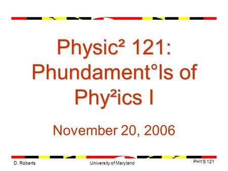 D. Roberts PHYS 121 University of Maryland Physic² 121: Phundament°ls of Phy²ics I November 20, 2006.