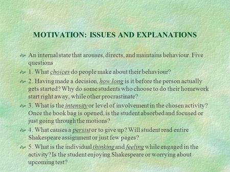 MOTIVATION: ISSUES AND EXPLANATIONS  An internal state that arouses, directs, and maintains behaviour. Five questions  1. What choices do people make.