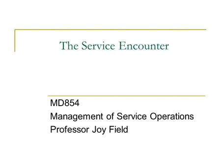 The Service Encounter MD854 Management of Service Operations Professor Joy Field.