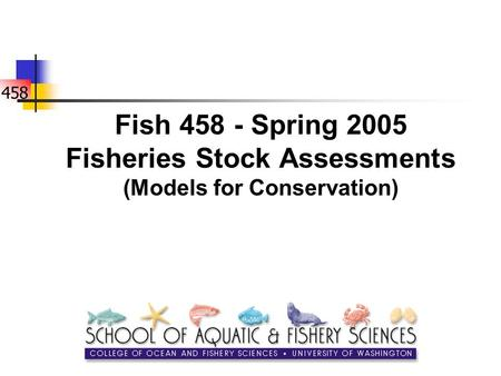 458 Fish 458 - Spring 2005 Fisheries Stock Assessments (Models for Conservation)