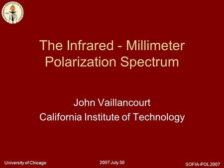 University of Chicago 2007 July 30 SOFIA-POL 2007 The Infrared - Millimeter Polarization Spectrum John Vaillancourt California Institute of Technology.
