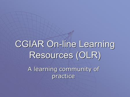 CGIAR On-line Learning Resources (OLR) A learning community of practice.