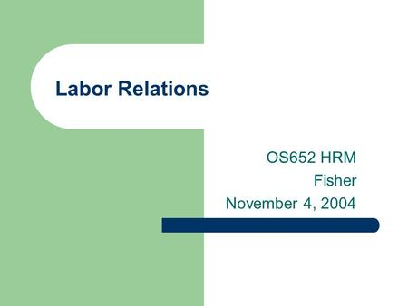Labor Relations OS652 HRM Fisher November 4, 2004.