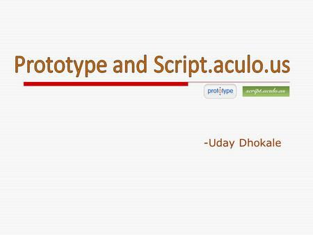 -Uday Dhokale.  What is it ??? Prototype is a JavaScript Framework that aims to ease development of dynamic web applications.  Features a unique, easy-to-use.