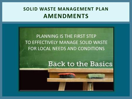 SOLID WASTE MANAGEMENT PLAN AMENDMENTS PLANNING IS THE FIRST STEP TO EFFECTIVELY MANAGE SOLID WASTE FOR LOCAL NEEDS AND CONDITIONS.