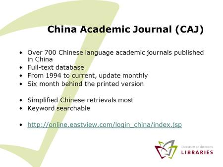 China Academic Journal (CAJ) Over 700 Chinese language academic journals published in China Full-text database From 1994 to current, update monthly Six.