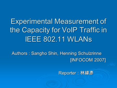 Experimental Measurement of the Capacity for VoIP Traffic in IEEE 802.11 WLANs Authors : Sangho Shin, Henning Schulzrinne [INFOCOM 2007] Reporter : 林緯彥.