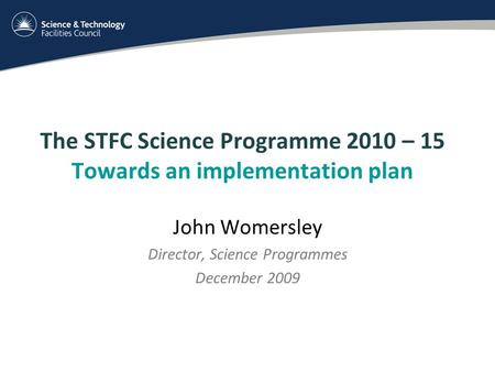 The STFC Science Programme 2010 – 15 Towards an implementation plan John Womersley Director, Science Programmes December 2009.