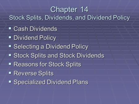 Chapter 14 Stock Splits, Dividends, and Dividend Policy  Cash Dividends  Dividend Policy  Selecting a Dividend Policy  Stock Splits and Stock Dividends.