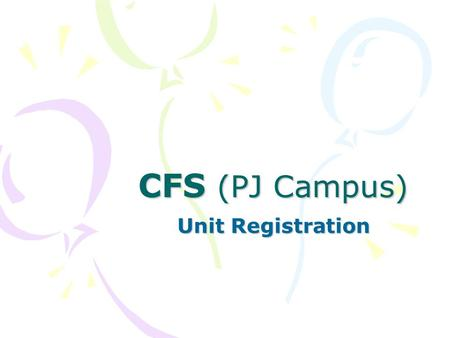 CFS (PJ Campus) Unit Registration. 1.Who? 2.Why? 3.When? 4.Where? 5.How?