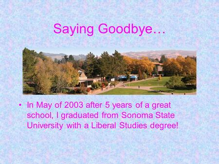 Saying Goodbye… In May of 2003 after 5 years of a great school, I graduated from Sonoma State University with a Liberal Studies degree!