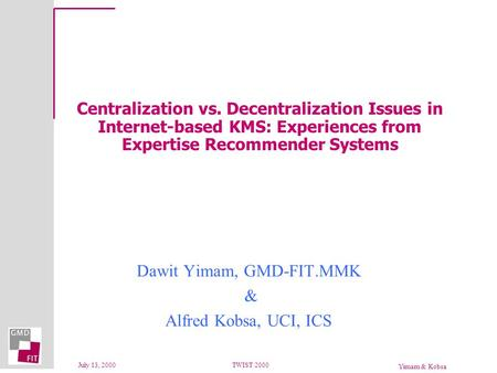 Yimam & Kobsa July 13, 2000TWIST 2000 Centralization vs. Decentralization Issues in Internet-based KMS: Experiences from Expertise Recommender Systems.
