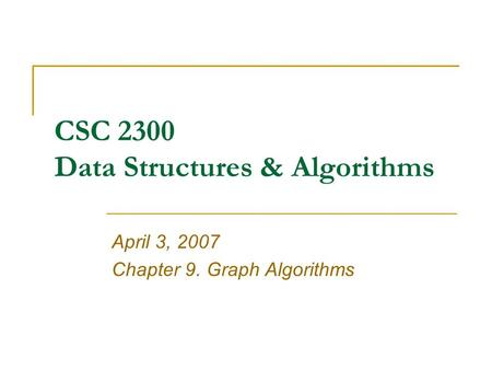 CSC 2300 Data Structures & Algorithms April 3, 2007 Chapter 9. Graph Algorithms.