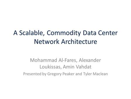 A Scalable, Commodity Data Center Network Architecture Mohammad Al-Fares, Alexander Loukissas, Amin Vahdat Presented by Gregory Peaker and Tyler Maclean.