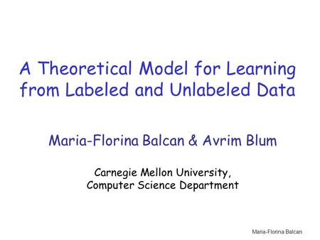 Maria-Florina Balcan A Theoretical Model for Learning from Labeled and Unlabeled Data Maria-Florina Balcan & Avrim Blum Carnegie Mellon University, Computer.